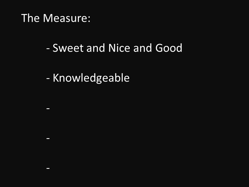 The Measure: - Sweet and Nice and Good - Knowledgeable - - -