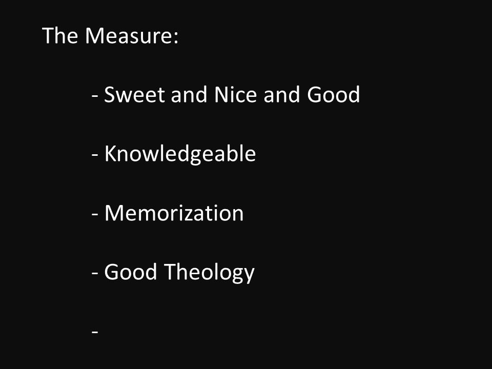 The Measure: - Sweet and Nice and Good - Knowledgeable - Memorization - Good Theology -