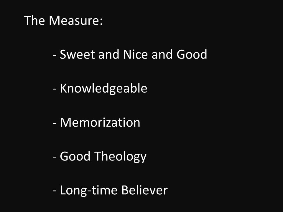 The Measure: - Sweet and Nice and Good - Knowledgeable - Memorization - Good Theology - Long-time Believer