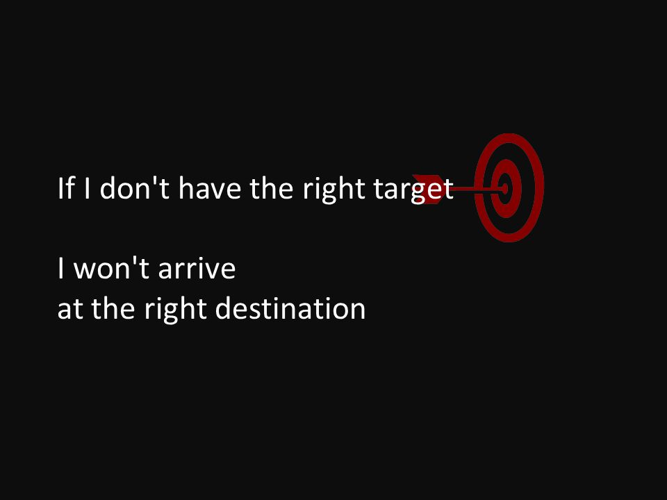 If I don t have the right target I won t arrive at the right destination