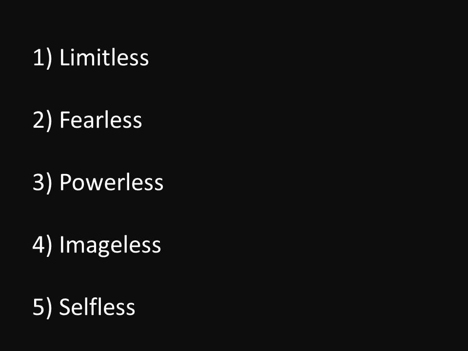 1) Limitless 2) Fearless 3) Powerless 4) Imageless 5) Selfless