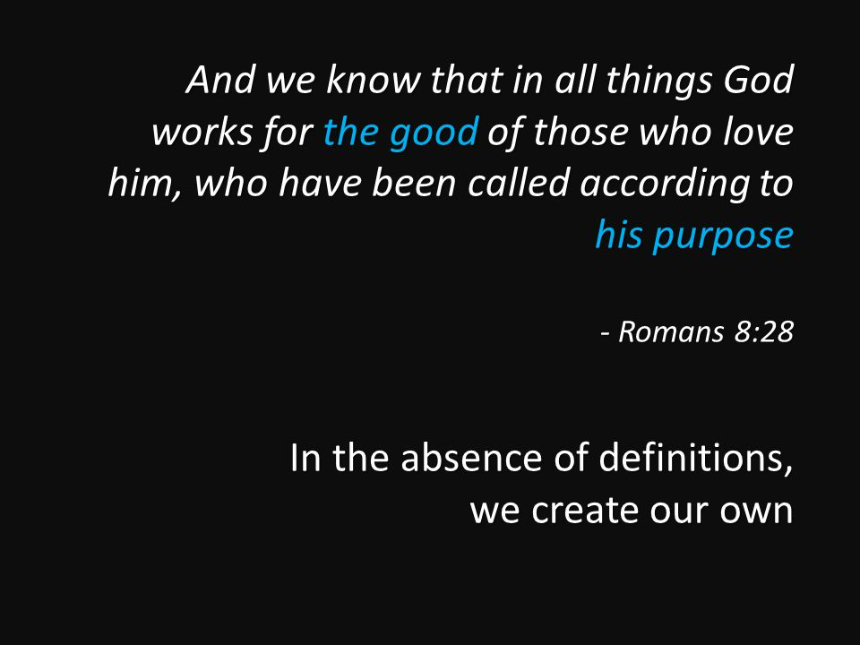 And we know that in all things God works for the good of those who love him, who have been called according to his purpose - Romans 8:28 In the absence of definitions, we create our own