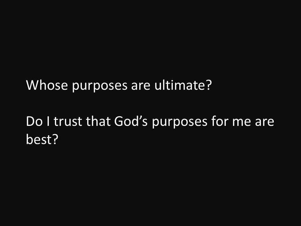 Whose purposes are ultimate Do I trust that God's purposes for me are best