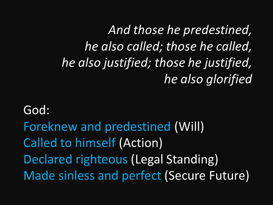 And those he predestined, he also called; those he called, he also justified; those he justified, he also glorified And those he predestined, he also called; those he called, he also justified; those he justified, he also glorified God: Foreknew and predestined (Will) Called to himself (Action) Declared righteous (Legal Standing) Made sinless and perfect (Secure Future)