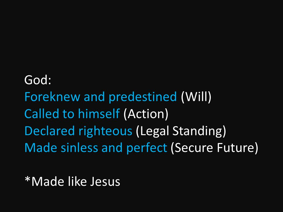 God: Foreknew and predestined (Will) Called to himself (Action) Declared righteous (Legal Standing) Made sinless and perfect (Secure Future) *Made like Jesus