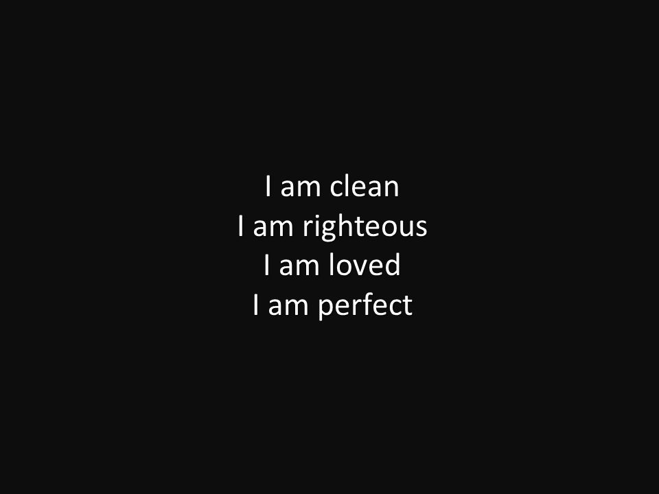 I am clean I am righteous I am loved I am perfect
