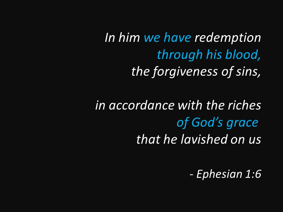 In him we have redemption through his blood, the forgiveness of sins, in accordance with the riches of God's grace that he lavished on us - Ephesian 1:6