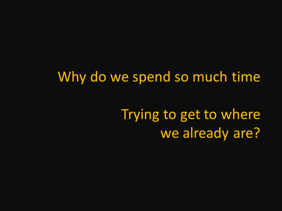 Why do we spend so much time Trying to get to where we already are