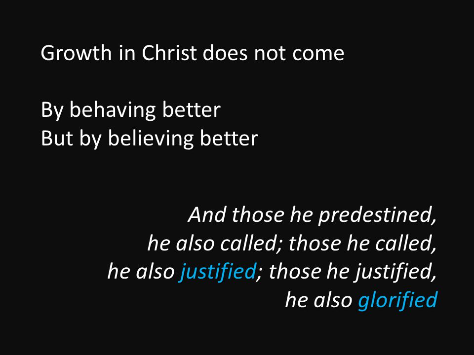 Growth in Christ does not come By behaving better But by believing better And those he predestined, he also called; those he called, he also justified; those he justified, he also glorified