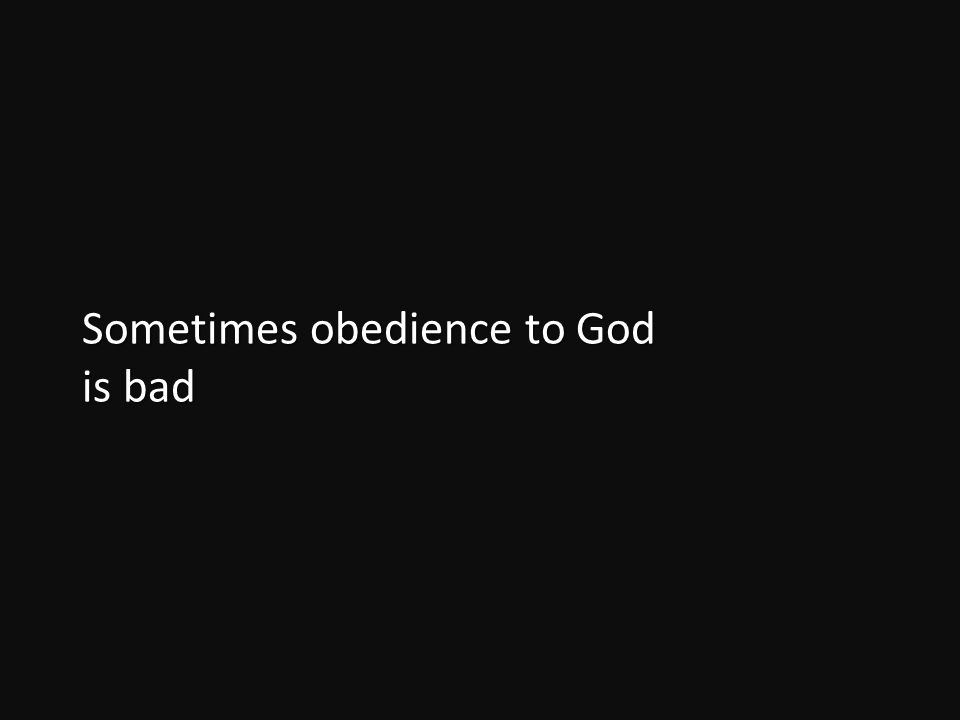 Sometimes obedience to God is bad
