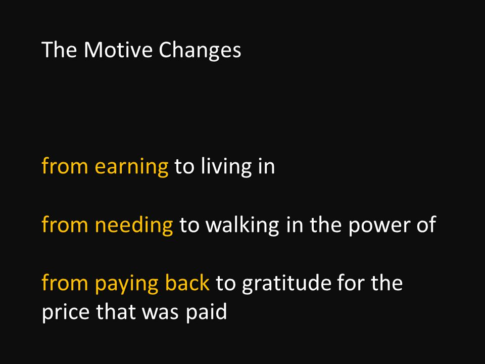 The Motive Changes from earning to living in from needing to walking in the power of from paying back to gratitude for the price that was paid