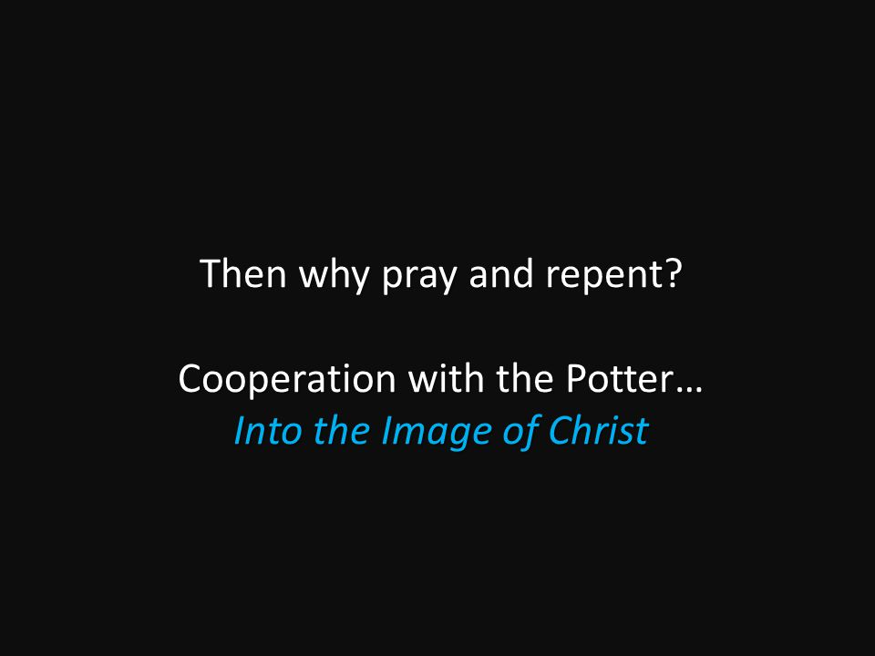 Then why pray and repent Cooperation with the Potter… Into the Image of Christ