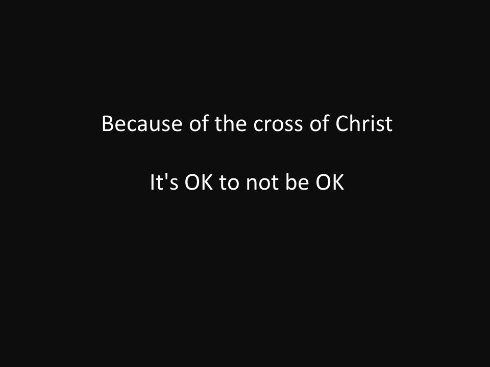 Because of the cross of Christ It s OK to not be OK