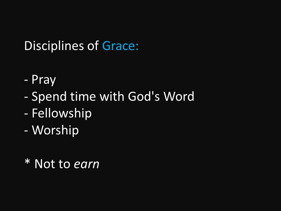 Disciplines of Grace: - Pray - Spend time with God s Word - Fellowship - Worship * Not to earn