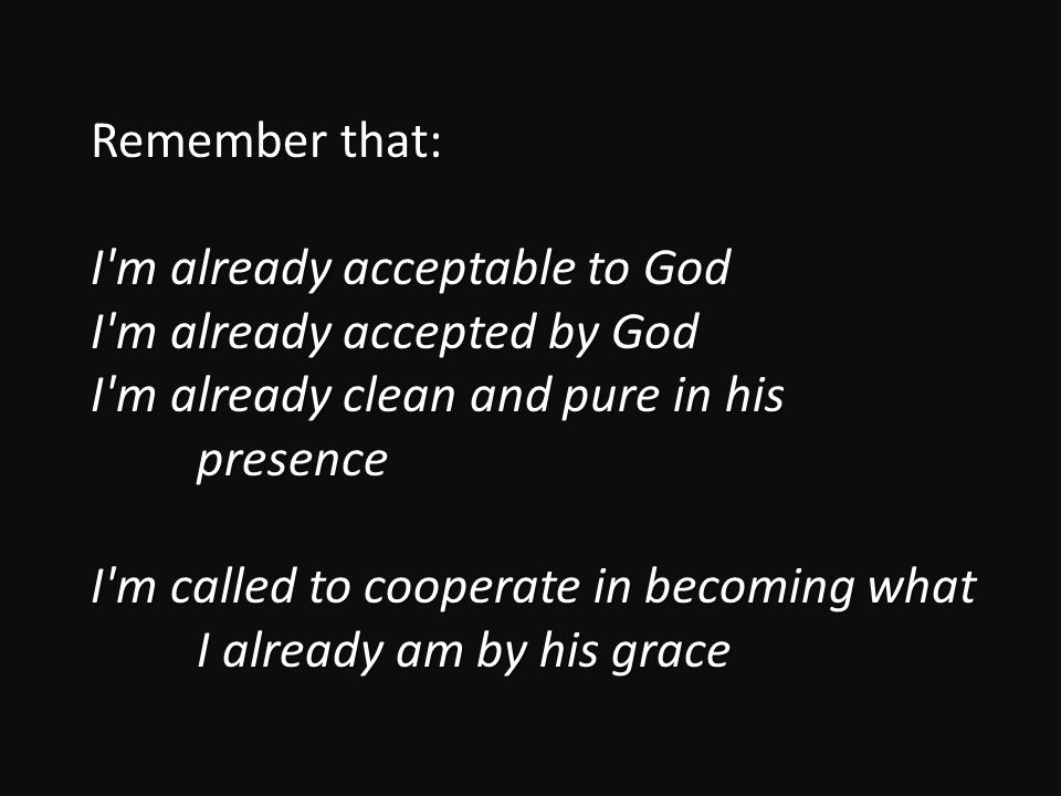 Remember that: I m already acceptable to God I m already accepted by God I m already clean and pure in his presence I m called to cooperate in becoming what I already am by his grace
