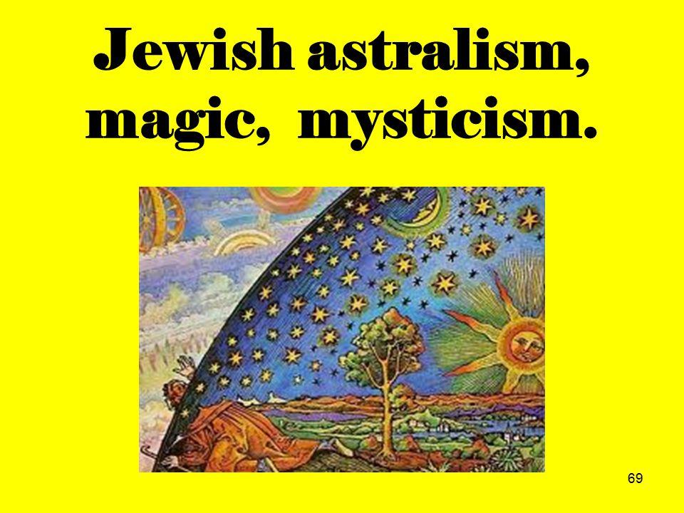 69 Jewish astralism, magic, mysticism.
