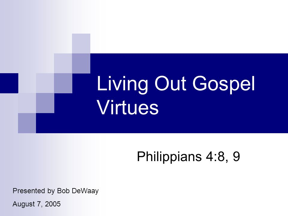 Living Out Gospel Virtues Philippians 4:8, 9 Presented by Bob DeWaay August 7, 2005