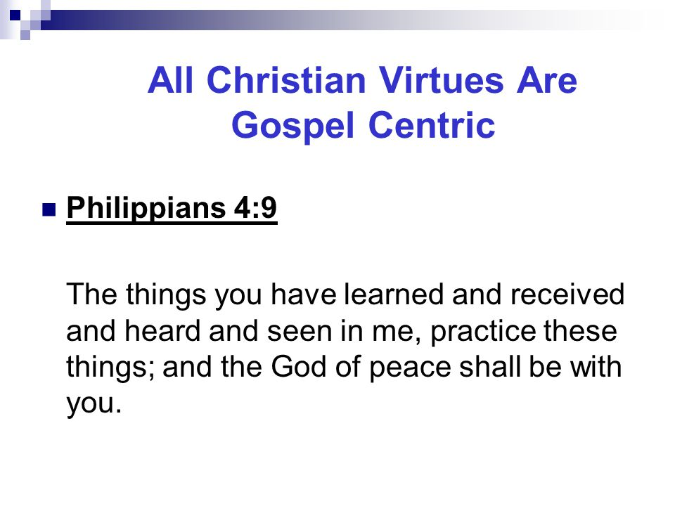 All Christian Virtues Are Gospel Centric Philippians 4:9 The things you have learned and received and heard and seen in me, practice these things; and the God of peace shall be with you.
