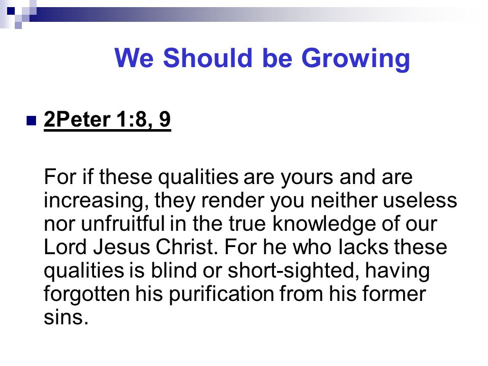 We Should be Growing 2Peter 1:8, 9 For if these qualities are yours and are increasing, they render you neither useless nor unfruitful in the true knowledge of our Lord Jesus Christ.