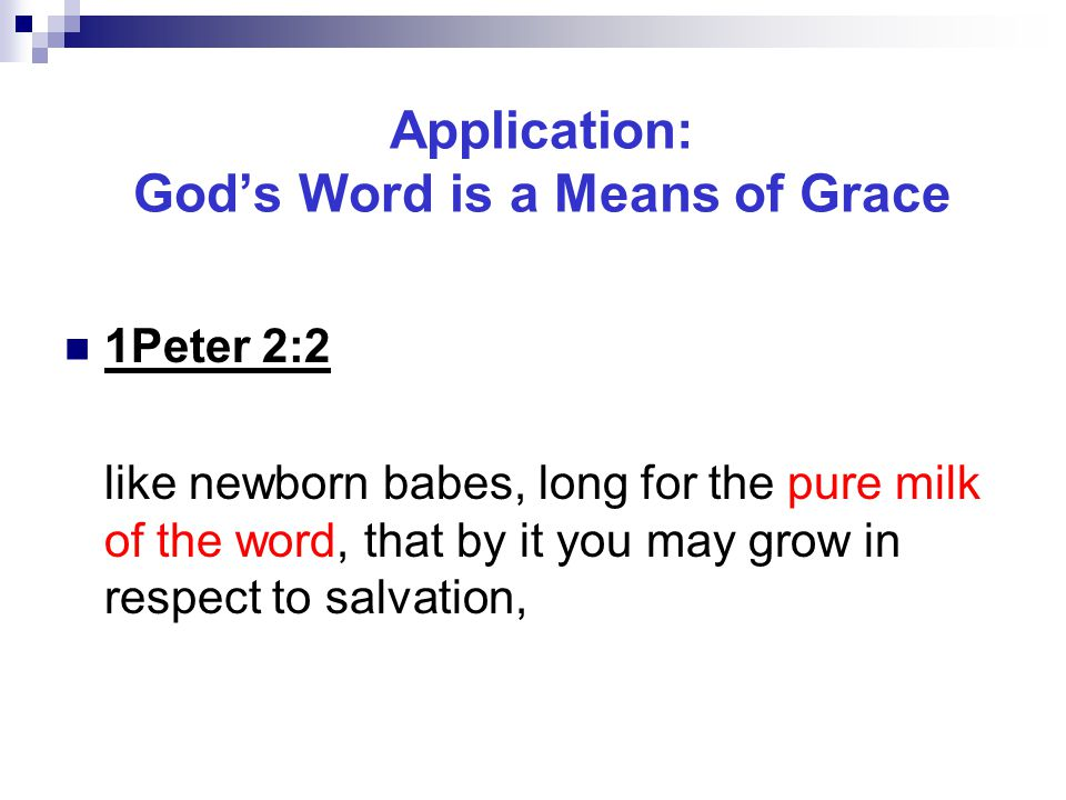 Application: God's Word is a Means of Grace 1Peter 2:2 like newborn babes, long for the pure milk of the word, that by it you may grow in respect to salvation,