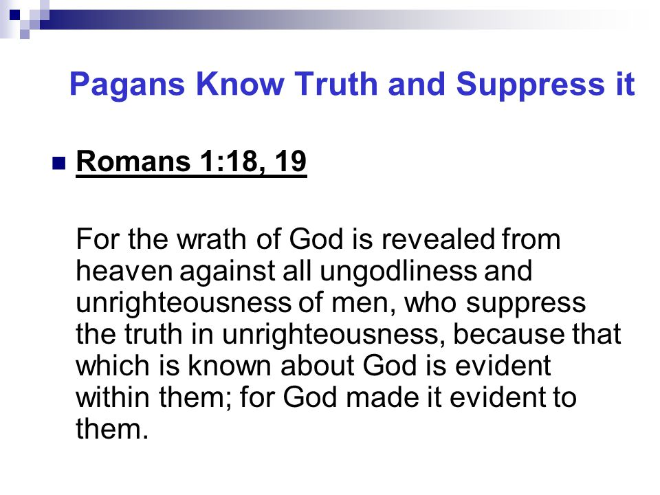 Pagans Know Truth and Suppress it Romans 1:18, 19 For the wrath of God is revealed from heaven against all ungodliness and unrighteousness of men, who suppress the truth in unrighteousness, because that which is known about God is evident within them; for God made it evident to them.