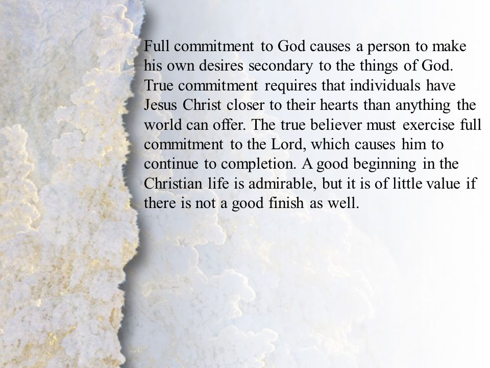 I. Commitment to Christ (A- B) Full commitment to God causes a person to make his own desires secondary to the things of God. True commitment requires