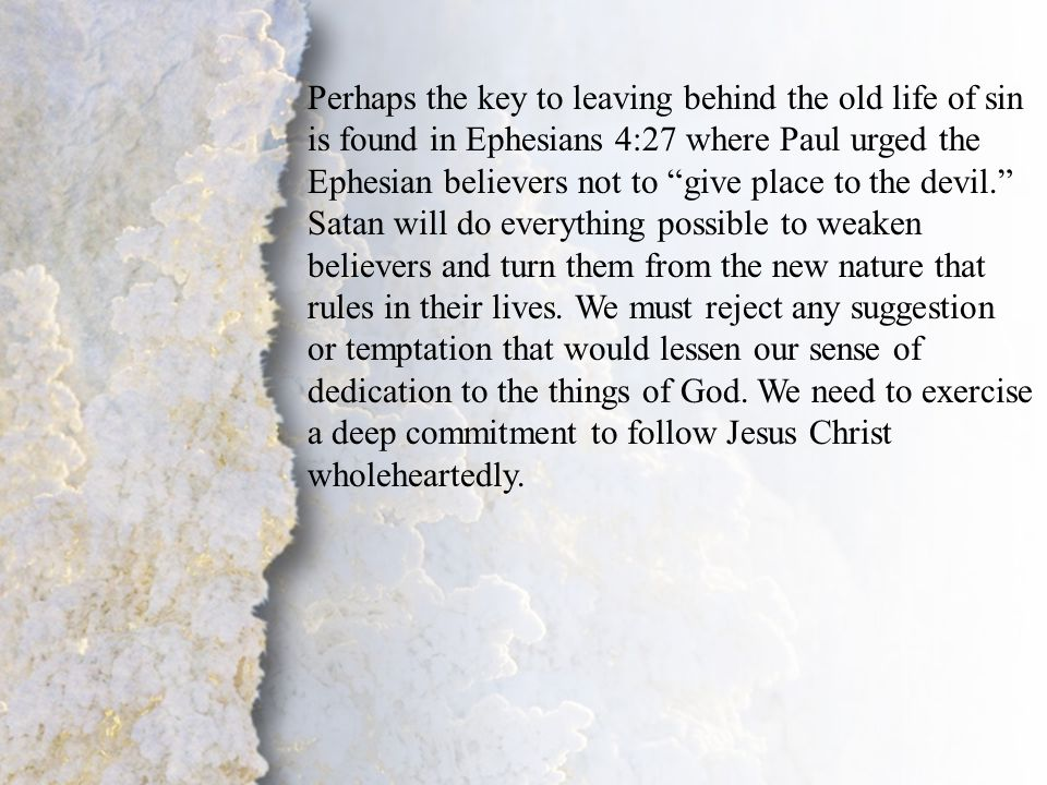 II. Change of Lifestyle (A) Perhaps the key to leaving behind the old life of sin is found in Ephesians 4:27 where Paul urged the Ephesian believers n