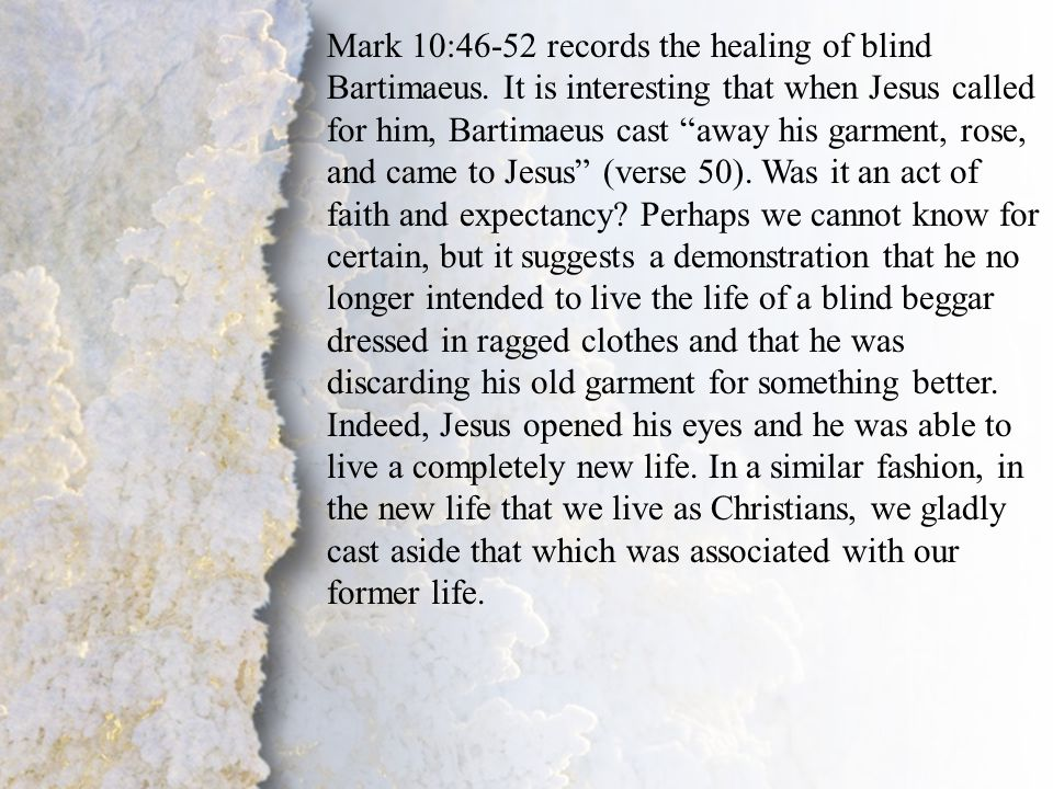 """II. Change of Lifestyle (B) Mark 10:46-52 records the healing of blind Bartimaeus. It is interesting that when Jesus called for him, Bartimaeus cast """""""