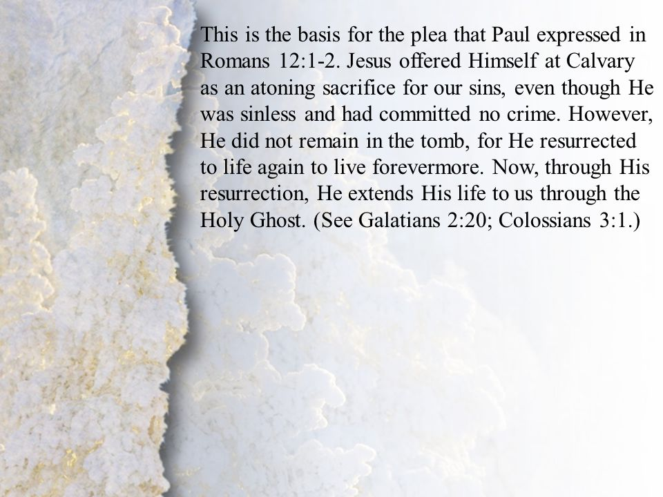 IV. Transformation by God (A-B) This is the basis for the plea that Paul expressed in Romans 12:1-2. Jesus offered Himself at Calvary as an atoning sa