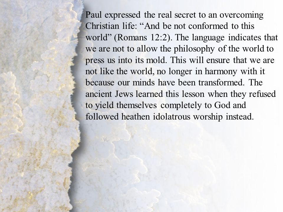 """IV. Transformation by God (A-B) Paul expressed the real secret to an overcoming Christian life: """"And be not conformed to this world"""" (Romans 12:2). Th"""