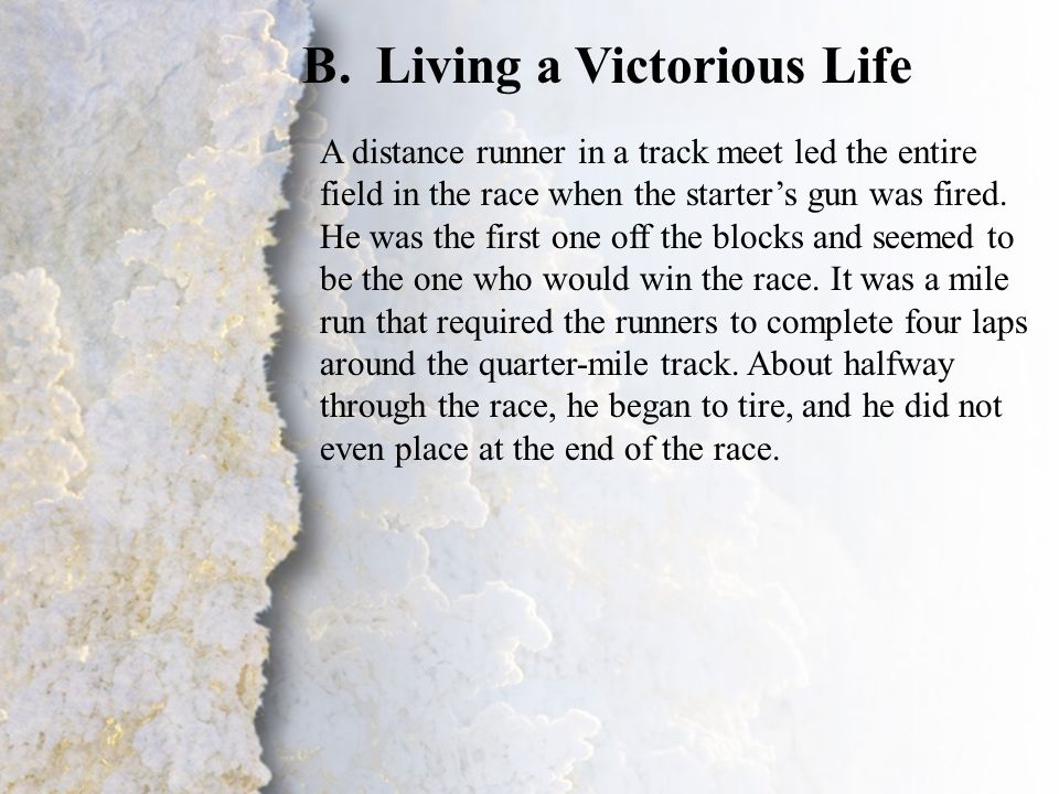 IV. Transformation by God (A-B) B.Living a Victorious Life A distance runner in a track meet led the entire field in the race when the starter's gun w