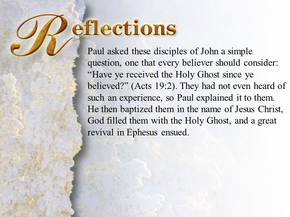 """Reflections Paul asked these disciples of John a simple question, one that every believer should consider: """"Have ye received the Holy Ghost since ye b"""