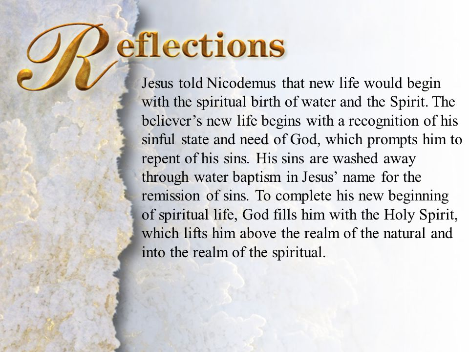 Reflections Jesus told Nicodemus that new life would begin with the spiritual birth of water and the Spirit. The believer's new life begins with a rec