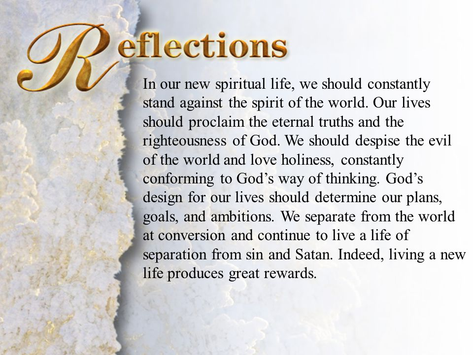 Reflections In our new spiritual life, we should constantly stand against the spirit of the world. Our lives should proclaim the eternal truths and th
