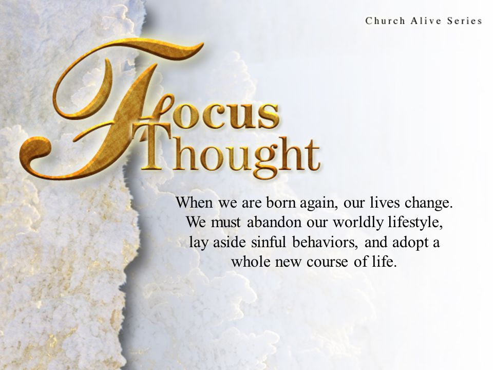 Focus Thought When we are born again, our lives change. We must abandon our worldly lifestyle, lay aside sinful behaviors, and adopt a whole new cours