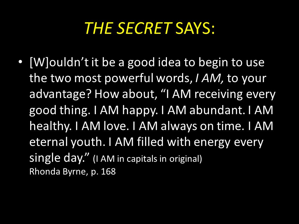 "THE SECRET SAYS: [W]ouldn't it be a good idea to begin to use the two most powerful words, I AM, to your advantage? How about, ""I AM receiving every g"