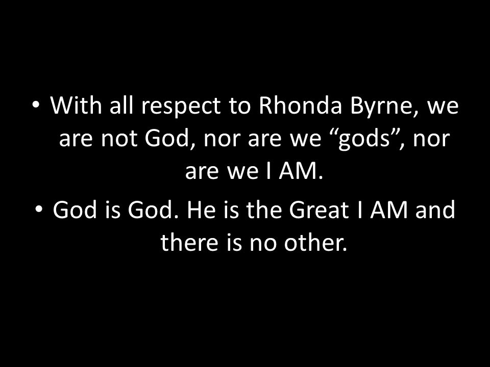 "With all respect to Rhonda Byrne, we are not God, nor are we ""gods"", nor are we I AM. God is God. He is the Great I AM and there is no other."