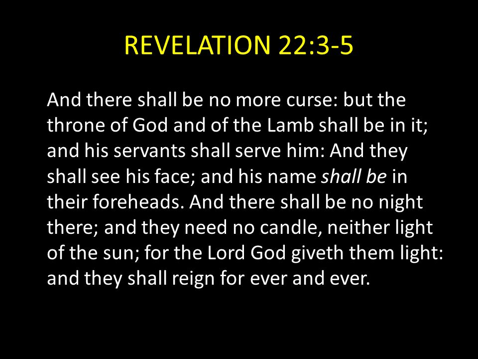 REVELATION 22:3-5 And there shall be no more curse: but the throne of God and of the Lamb shall be in it; and his servants shall serve him: And they s