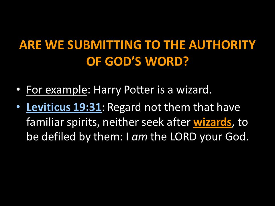 ARE WE SUBMITTING TO THE AUTHORITY OF GOD'S WORD? For example: Harry Potter is a wizard. Leviticus 19:31: Regard not them that have familiar spirits,