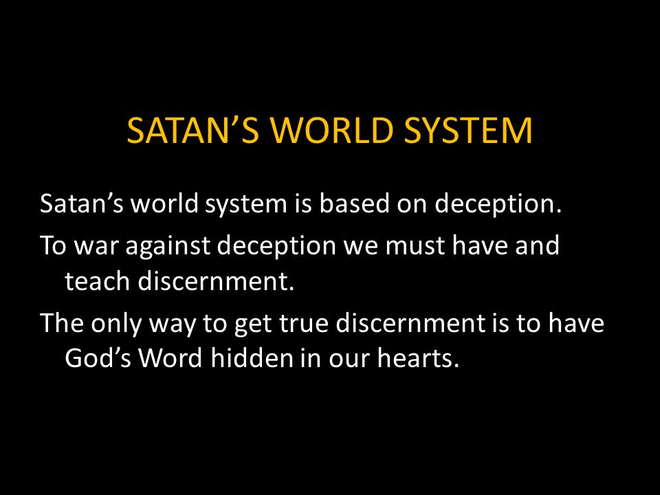 SATAN'S WORLD SYSTEM Satan's world system is based on deception. To war against deception we must have and teach discernment. The only way to get true