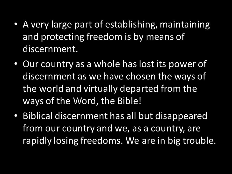 A very large part of establishing, maintaining and protecting freedom is by means of discernment. Our country as a whole has lost its power of discern