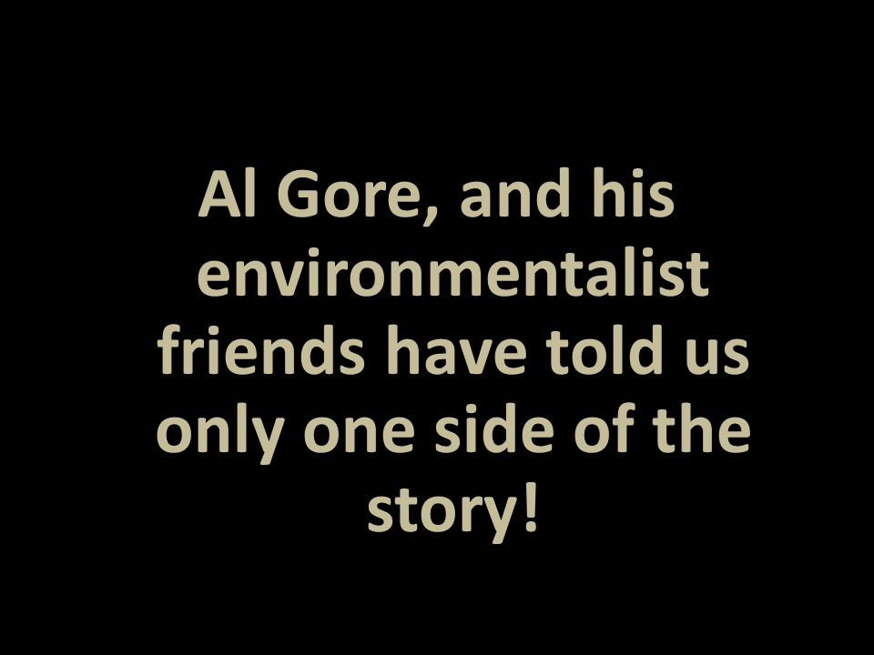 Al Gore, and his environmentalist friends have told us only one side of the story!
