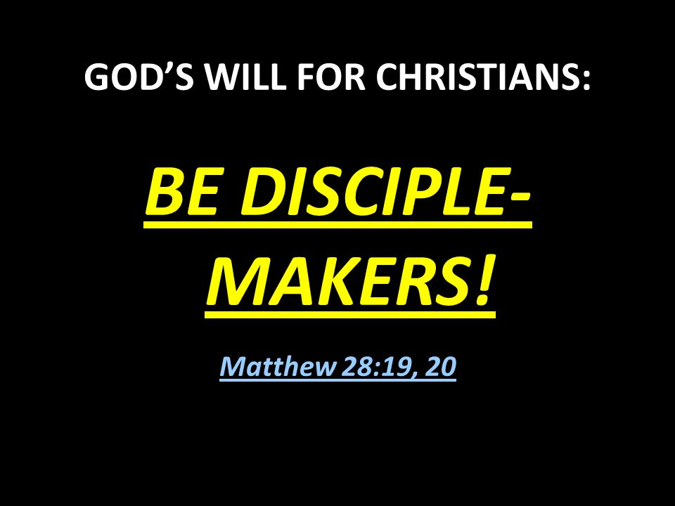 GOD'S WILL FOR CHRISTIANS: BE DISCIPLE- MAKERS! Matthew 28:19, 20
