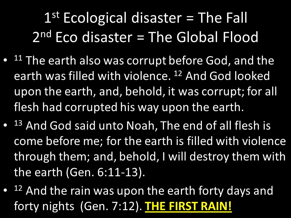 1 st Ecological disaster = The Fall 2 nd Eco disaster = The Global Flood 11 The earth also was corrupt before God, and the earth was filled with viole