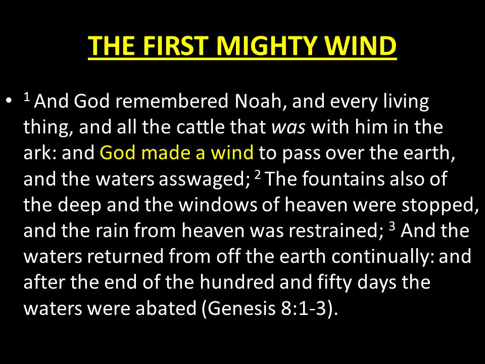 THE FIRST MIGHTY WIND 1 And God remembered Noah, and every living thing, and all the cattle that was with him in the ark: and God made a wind to pass