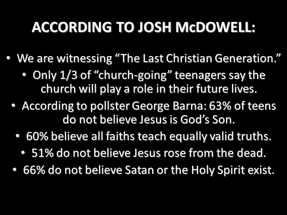 "ACCORDING TO JOSH McDOWELL: We are witnessing ""The Last Christian Generation."" We are witnessing ""The Last Christian Generation."" Only 1/3 of ""church-"
