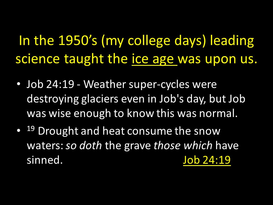 In the 1950's (my college days) leading science taught the ice age was upon us. Job 24:19 - Weather super-cycles were destroying glaciers even in Job'