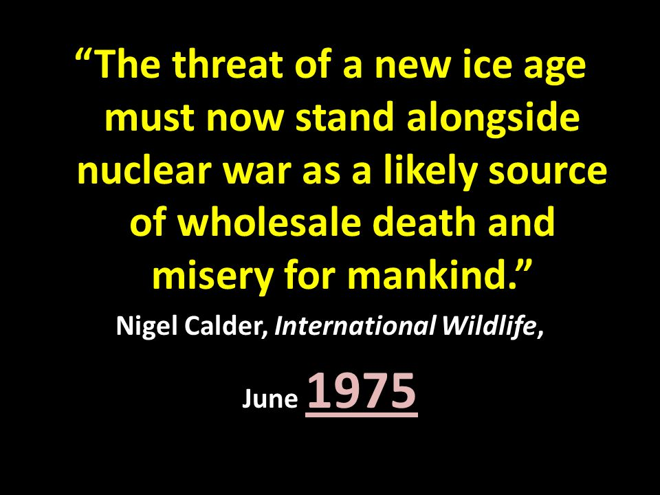 """The threat of a new ice age must now stand alongside nuclear war as a likely source of wholesale death and misery for mankind."" Nigel Calder, Interna"