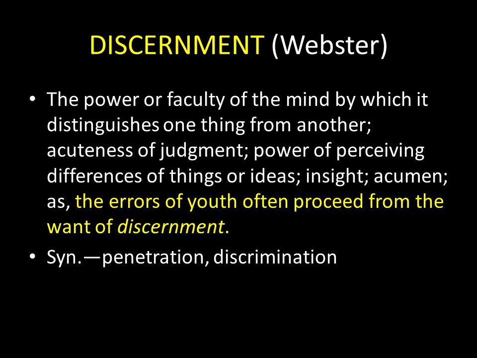 DISCERNMENT (Webster) The power or faculty of the mind by which it distinguishes one thing from another; acuteness of judgment; power of perceiving di
