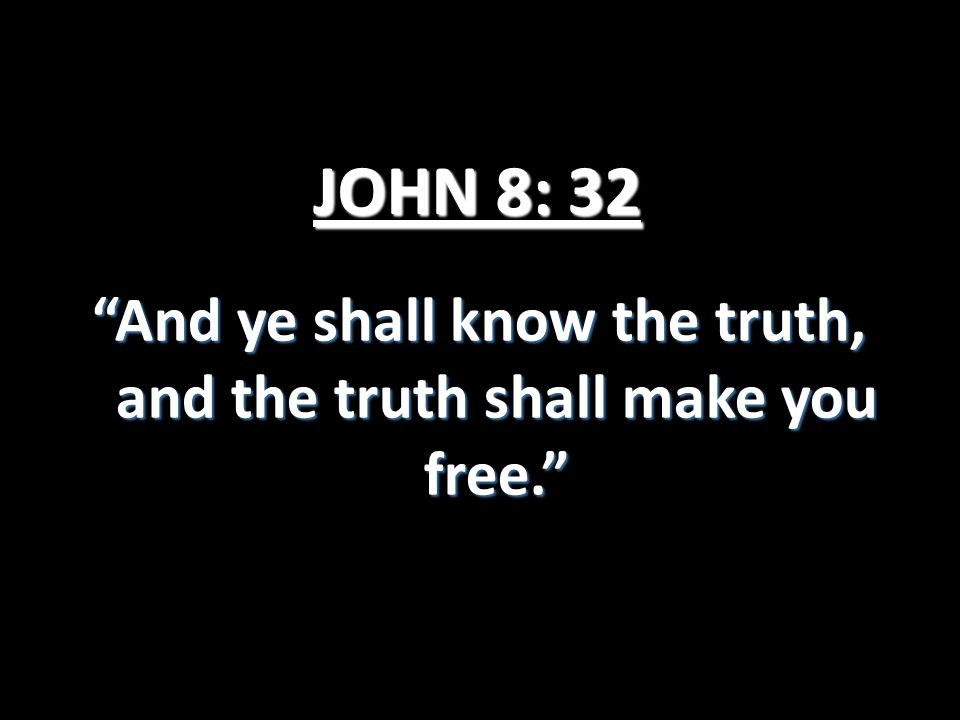 "JOHN 8: 32 ""And ye shall know the truth, and the truth shall make you free."""